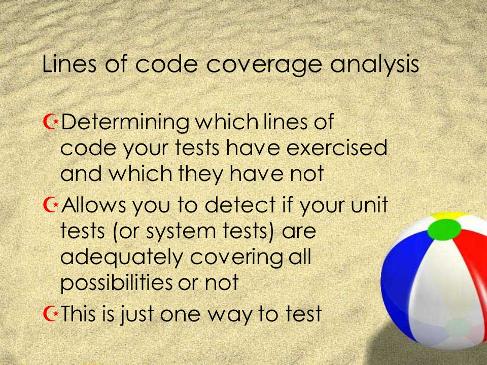 Lines of code coverage analysis ZDetermining which lines of code your tests have exercised and which they have not ZAllows you to detect if your unit tests (or system tests) are adequately covering all possibilities or not ZThis is just one way to test
