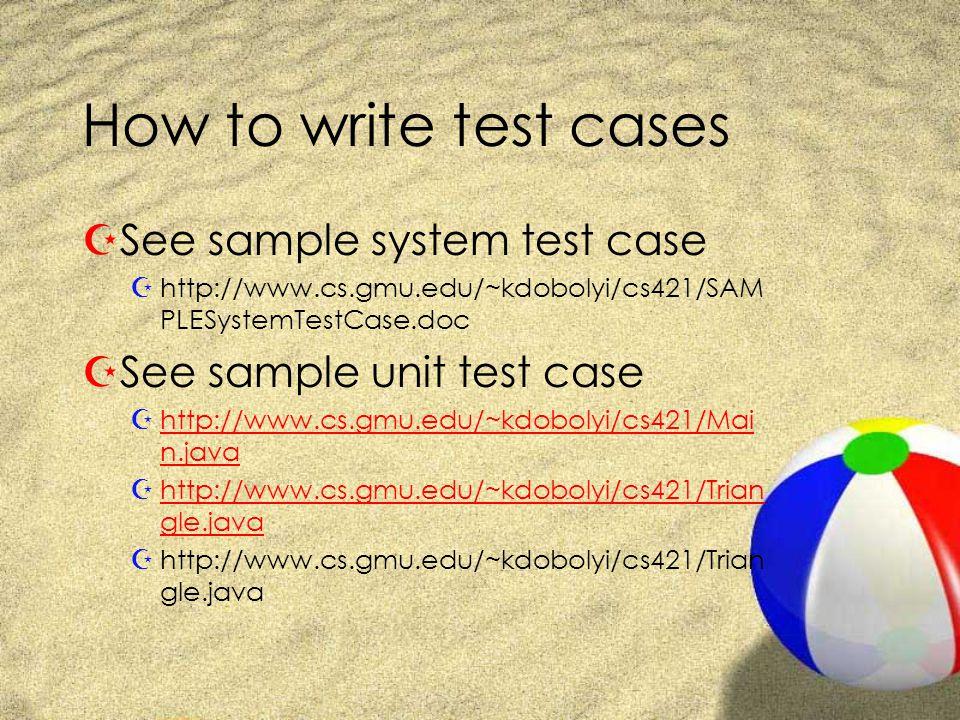 How to write test cases ZSee sample system test case Zhttp://www.cs.gmu.edu/~kdobolyi/cs421/SAM PLESystemTestCase.doc ZSee sample unit test case Zhttp://www.cs.gmu.edu/~kdobolyi/cs421/Mai n.javahttp://www.cs.gmu.edu/~kdobolyi/cs421/Mai n.java Zhttp://www.cs.gmu.edu/~kdobolyi/cs421/Trian gle.javahttp://www.cs.gmu.edu/~kdobolyi/cs421/Trian gle.java Zhttp://www.cs.gmu.edu/~kdobolyi/cs421/Trian gle.java
