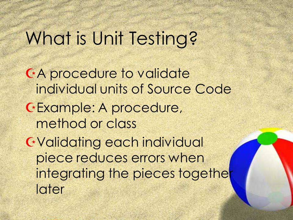 What is Unit Testing? ZA procedure to validate individual units of Source Code ZExample: A procedure, method or class ZValidating each individual piec