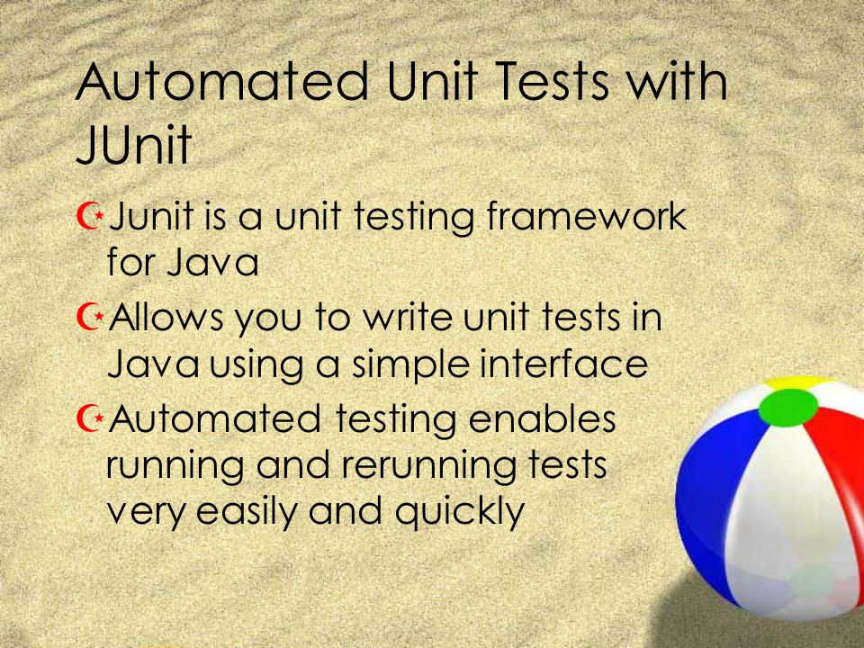 Automated Unit Tests with JUnit ZJunit is a unit testing framework for Java ZAllows you to write unit tests in Java using a simple interface ZAutomate