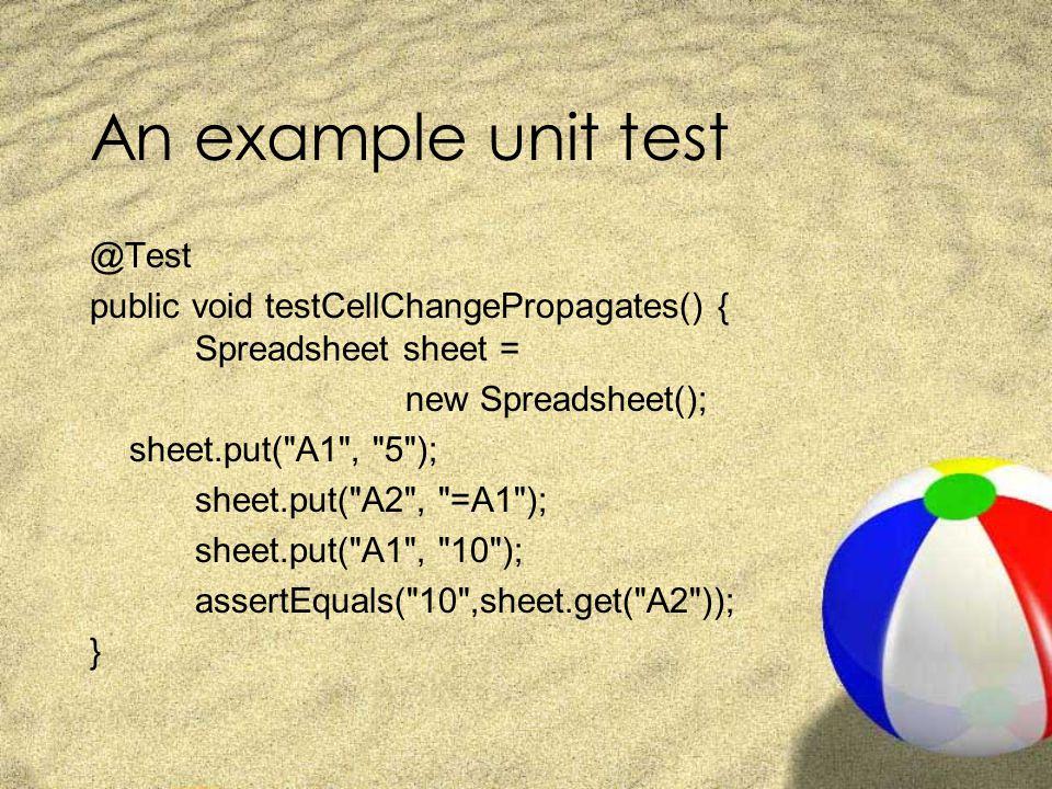 An example unit test @Test public void testCellChangePropagates() { Spreadsheet sheet = new Spreadsheet(); sheet.put( A1 , 5 ); sheet.put( A2 , =A1 ); sheet.put( A1 , 10 ); assertEquals( 10 ,sheet.get( A2 )); }