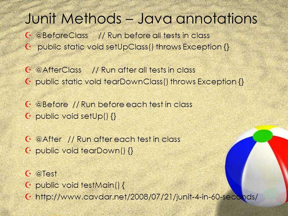 Junit Methods – Java annotations Z@BeforeClass // Run before all tests in class Z public static void setUpClass() throws Exception {} Z@AfterClass // Run after all tests in class Zpublic static void tearDownClass() throws Exception {} Z@Before // Run before each test in class Zpublic void setUp() {} Z@After // Run after each test in class Zpublic void tearDown() {} Z@Test Zpublic void testMain() { Zhttp://www.cavdar.net/2008/07/21/junit-4-in-60-seconds/