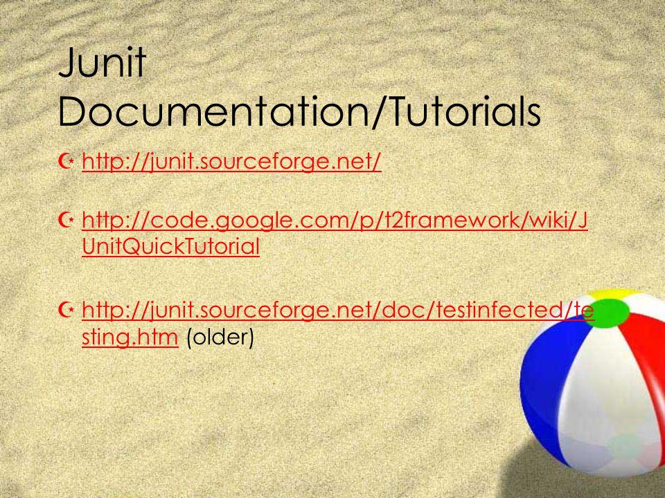 Junit Documentation/Tutorials Zhttp://junit.sourceforge.net/http://junit.sourceforge.net/ Zhttp://code.google.com/p/t2framework/wiki/J UnitQuickTutorialhttp://code.google.com/p/t2framework/wiki/J UnitQuickTutorial Zhttp://junit.sourceforge.net/doc/testinfected/te sting.htm (older)http://junit.sourceforge.net/doc/testinfected/te sting.htm