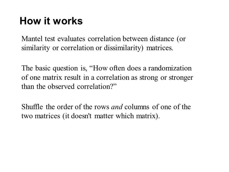 How it works Mantel test evaluates correlation between distance (or similarity or correlation or dissimilarity) matrices. The basic question is, How o