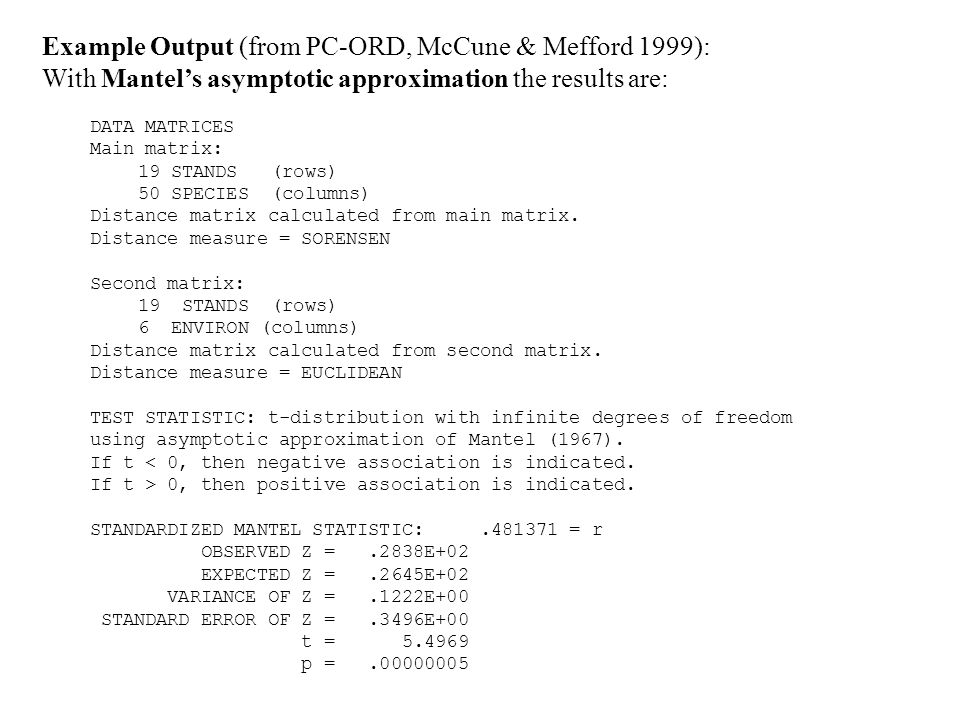 Example Output (from PC-ORD, McCune & Mefford 1999): With Mantels asymptotic approximation the results are: DATA MATRICES Main matrix: 19 STANDS (rows) 50 SPECIES (columns) Distance matrix calculated from main matrix.