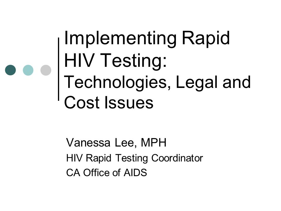 Implementing Rapid HIV Testing: Technologies, Legal and Cost Issues Vanessa Lee, MPH HIV Rapid Testing Coordinator CA Office of AIDS