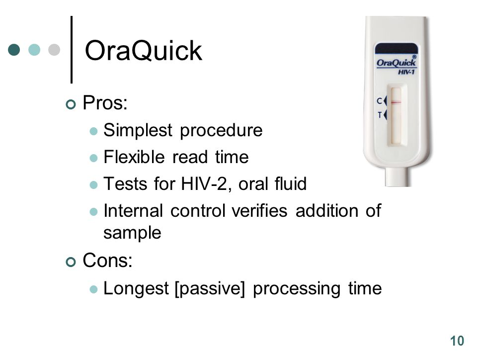 10 OraQuick Pros: Simplest procedure Flexible read time Tests for HIV-2, oral fluid Internal control verifies addition of sample Cons: Longest [passiv