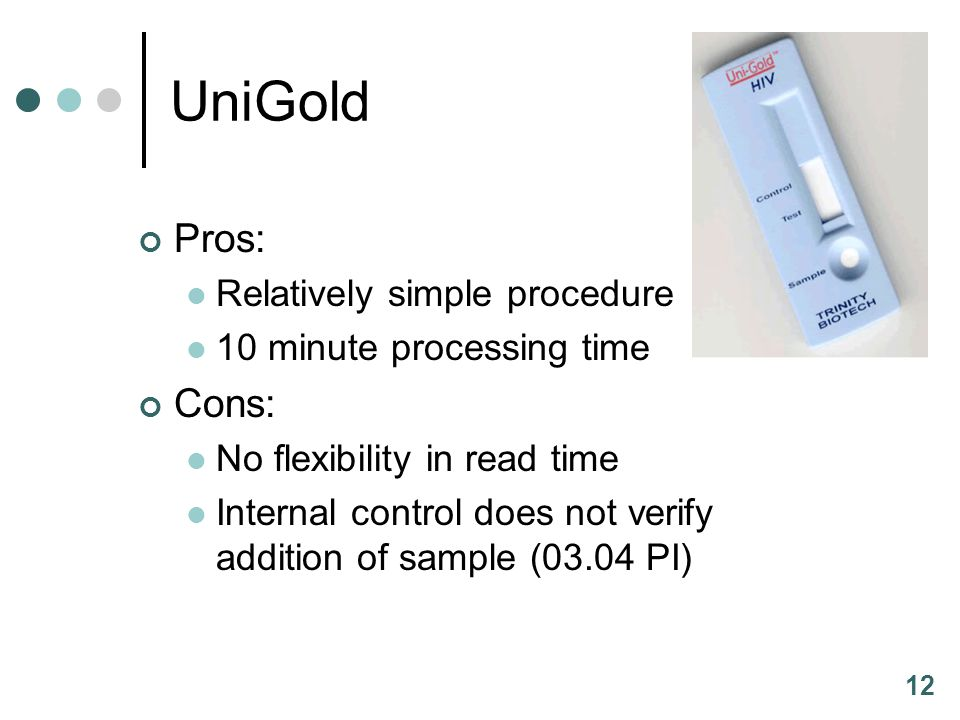 12 UniGold Pros: Relatively simple procedure 10 minute processing time Cons: No flexibility in read time Internal control does not verify addition of sample (03.04 PI)
