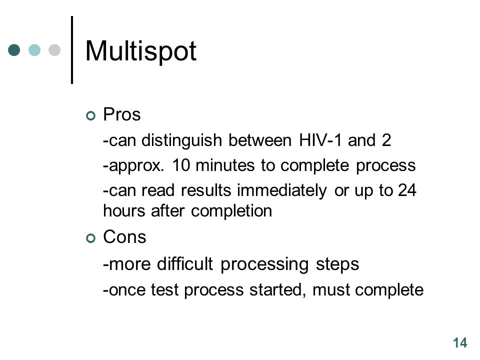 14 Multispot Pros -can distinguish between HIV-1 and 2 -approx. 10 minutes to complete process -can read results immediately or up to 24 hours after c