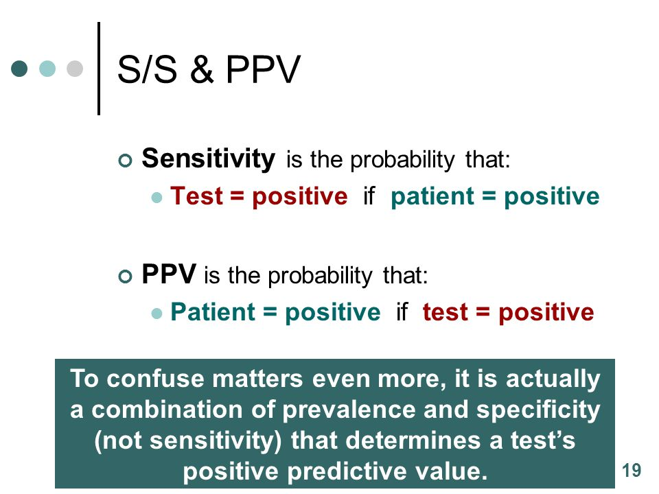 19 S/S & PPV Sensitivity is the probability that: Test = positive if patient = positive PPV is the probability that: Patient = positive if test = positive To confuse matters even more, it is actually a combination of prevalence and specificity (not sensitivity) that determines a tests positive predictive value.