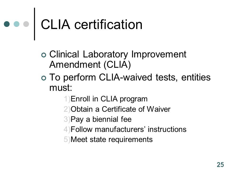25 CLIA certification Clinical Laboratory Improvement Amendment (CLIA) To perform CLIA-waived tests, entities must: 1)Enroll in CLIA program 2)Obtain