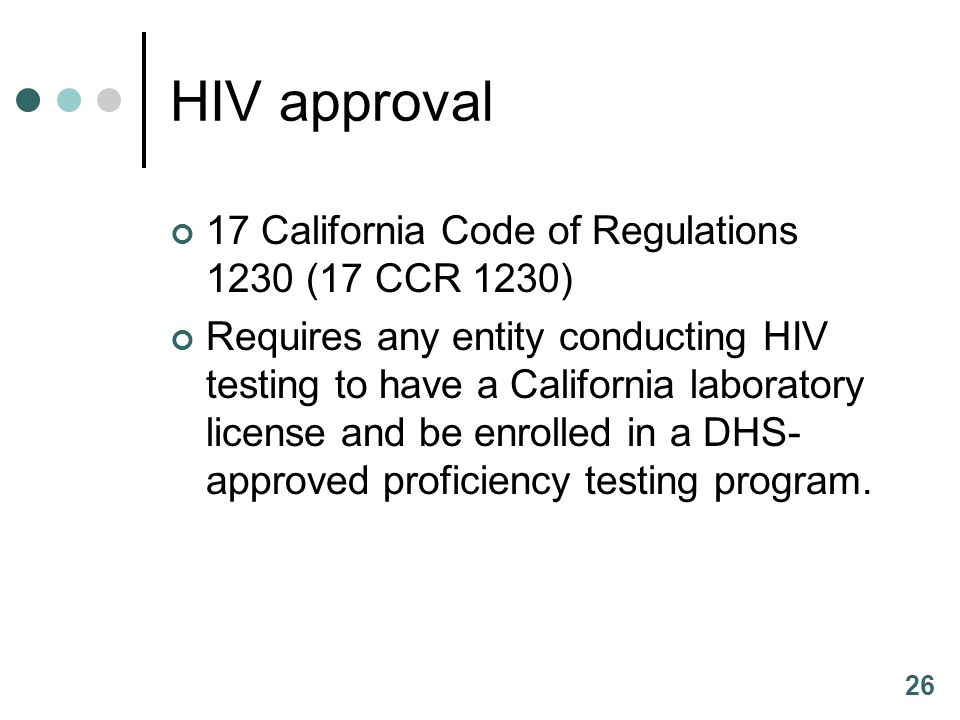 26 HIV approval 17 California Code of Regulations 1230 (17 CCR 1230) Requires any entity conducting HIV testing to have a California laboratory licens