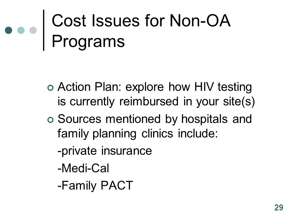 29 Cost Issues for Non-OA Programs Action Plan: explore how HIV testing is currently reimbursed in your site(s) Sources mentioned by hospitals and family planning clinics include: -private insurance -Medi-Cal -Family PACT