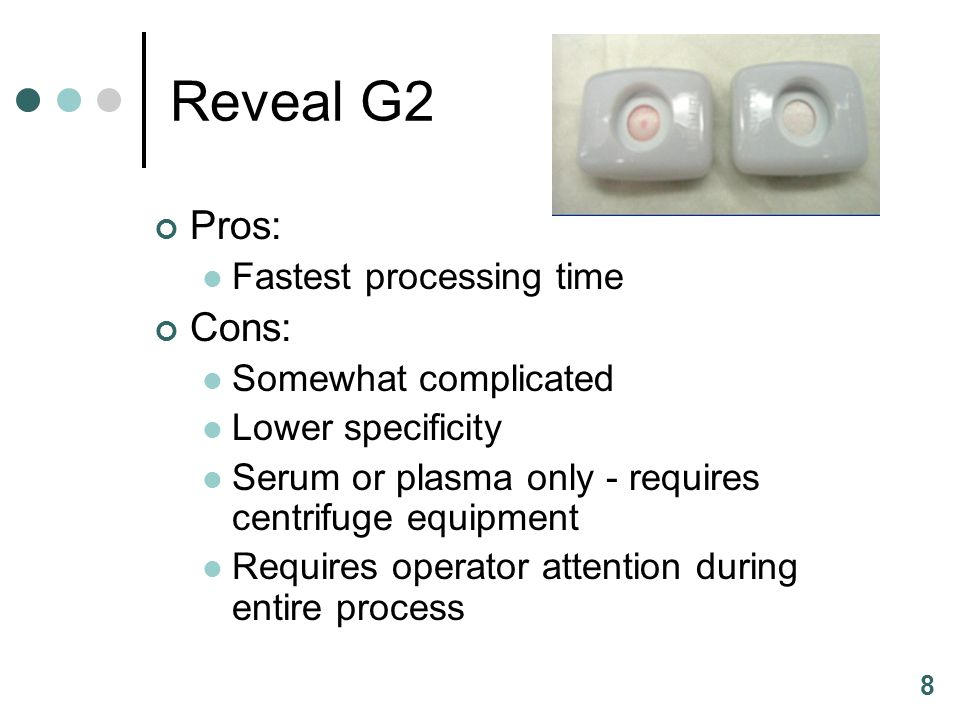 8 Reveal G2 Pros: Fastest processing time Cons: Somewhat complicated Lower specificity Serum or plasma only - requires centrifuge equipment Requires operator attention during entire process