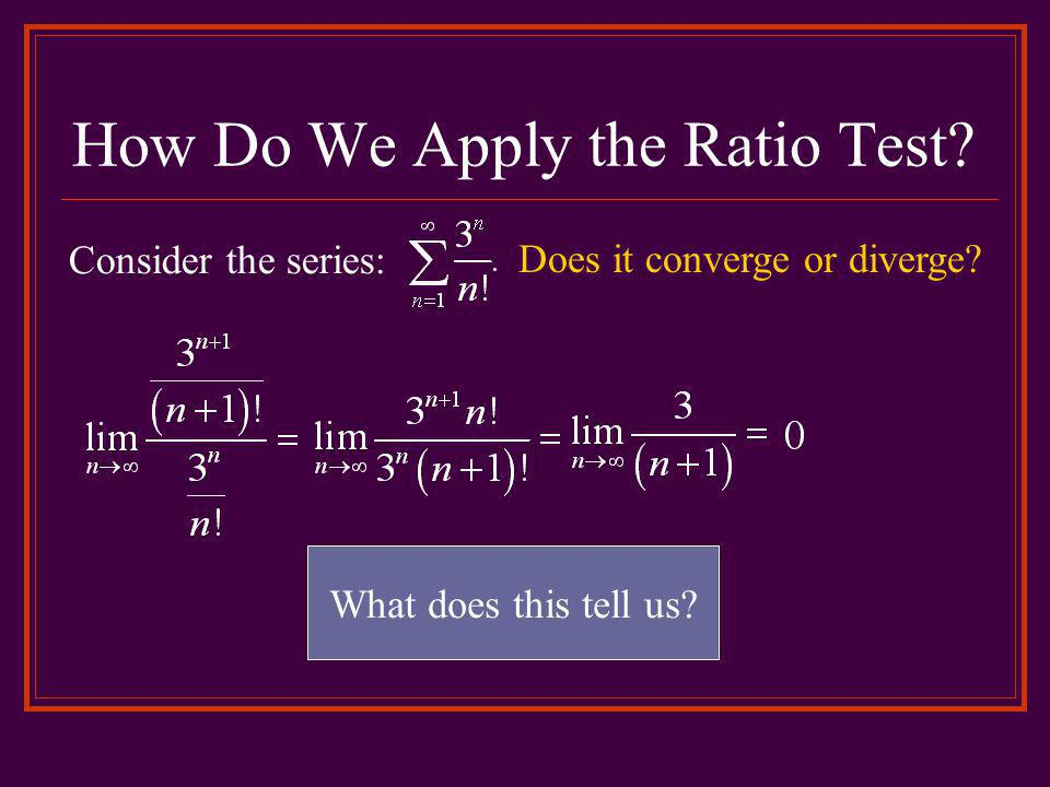 How Do We Apply the Ratio Test.Consider the series: What does this tell us.