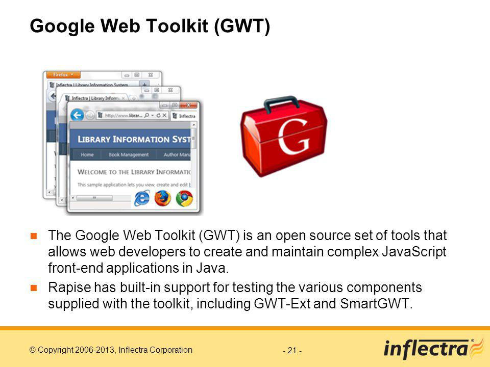 © Copyright 2006-2013, Inflectra Corporation Google Web Toolkit (GWT) The Google Web Toolkit (GWT) is an open source set of tools that allows web developers to create and maintain complex JavaScript front-end applications in Java.