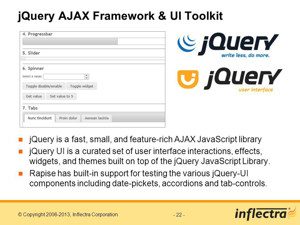 © Copyright 2006-2013, Inflectra Corporation jQuery AJAX Framework & UI Toolkit jQuery is a fast, small, and feature-rich AJAX JavaScript library jQuery UI is a curated set of user interface interactions, effects, widgets, and themes built on top of the jQuery JavaScript Library.