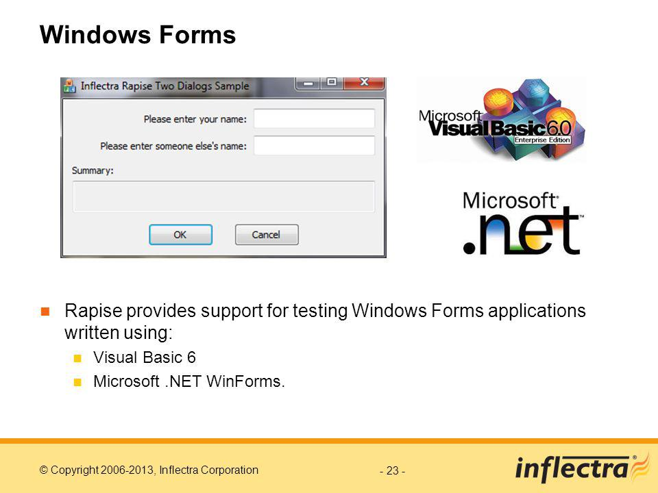 © Copyright 2006-2013, Inflectra Corporation Windows Forms Rapise provides support for testing Windows Forms applications written using: Visual Basic 6 Microsoft.NET WinForms.