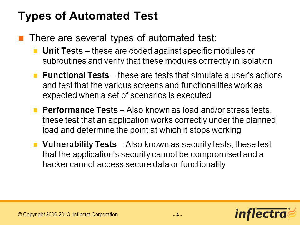 © Copyright 2006-2013, Inflectra Corporation Types of Automated Test There are several types of automated test: Unit Tests – these are coded against specific modules or subroutines and verify that these modules correctly in isolation Functional Tests – these are tests that simulate a users actions and test that the various screens and functionalities work as expected when a set of scenarios is executed Performance Tests – Also known as load and/or stress tests, these test that an application works correctly under the planned load and determine the point at which it stops working Vulnerability Tests – Also known as security tests, these test that the applications security cannot be compromised and a hacker cannot access secure data or functionality - 4 -