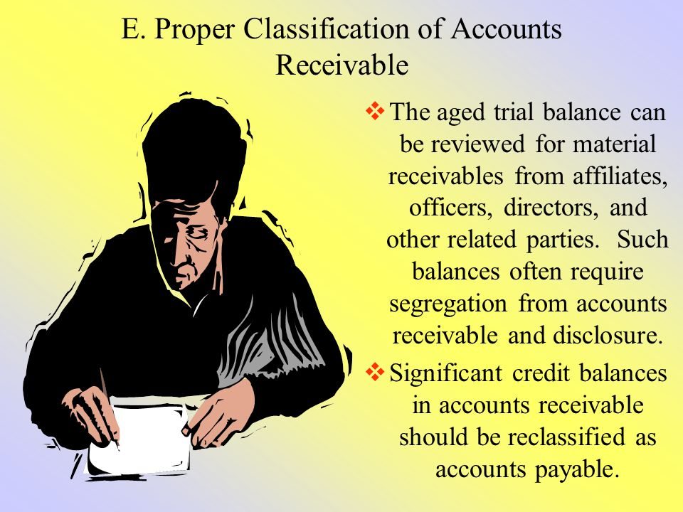 E. Proper Classification of Accounts Receivable The aged trial balance can be reviewed for material receivables from affiliates, officers, directors,