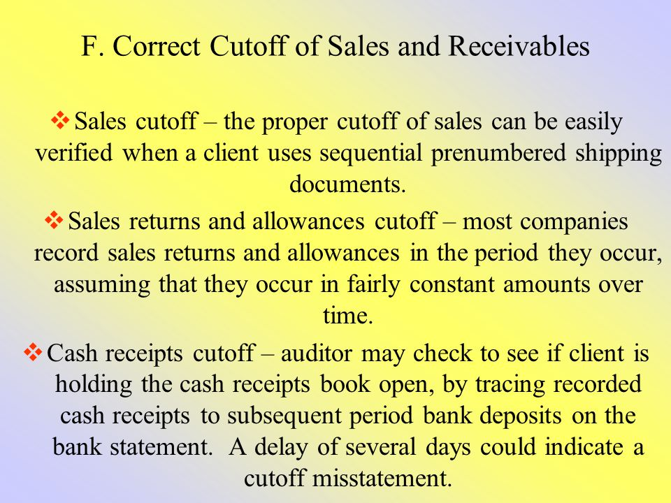F. Correct Cutoff of Sales and Receivables Sales cutoff – the proper cutoff of sales can be easily verified when a client uses sequential prenumbered