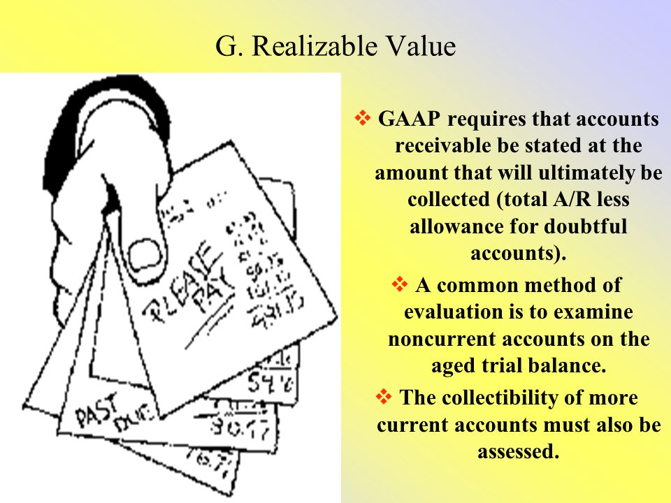 G. Realizable Value GAAP requires that accounts receivable be stated at the amount that will ultimately be collected (total A/R less allowance for dou