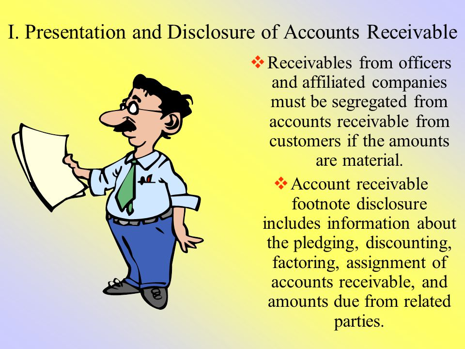 I. Presentation and Disclosure of Accounts Receivable Receivables from officers and affiliated companies must be segregated from accounts receivable f