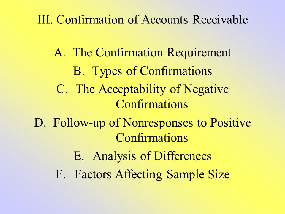 III. Confirmation of Accounts Receivable A.The Confirmation Requirement B.Types of Confirmations C.The Acceptability of Negative Confirmations D.Follo