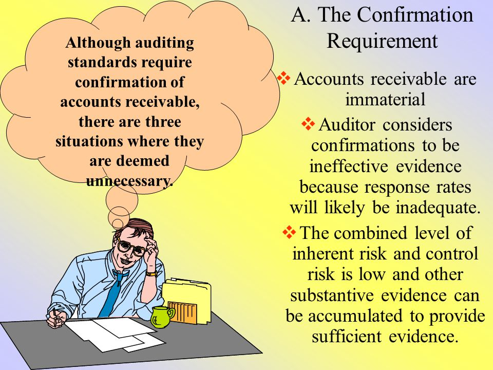A. The Confirmation Requirement Accounts receivable are immaterial Auditor considers confirmations to be ineffective evidence because response rates w