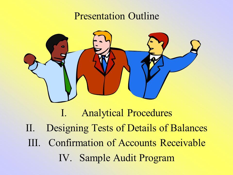 Presentation Outline I.Analytical Procedures II.Designing Tests of Details of Balances III.Confirmation of Accounts Receivable IV.Sample Audit Program