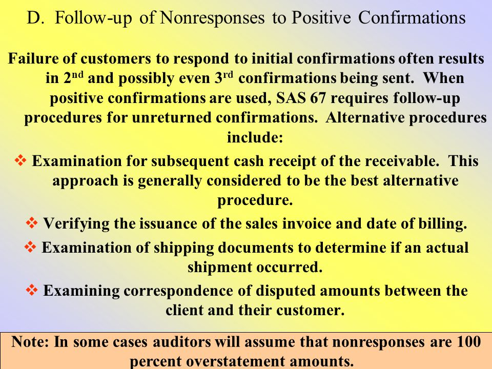D. Follow-up of Nonresponses to Positive Confirmations Failure of customers to respond to initial confirmations often results in 2 nd and possibly eve