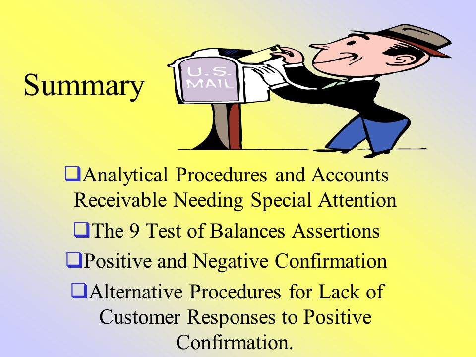 Summary Analytical Procedures and Accounts Receivable Needing Special Attention The 9 Test of Balances Assertions Positive and Negative Confirmation A