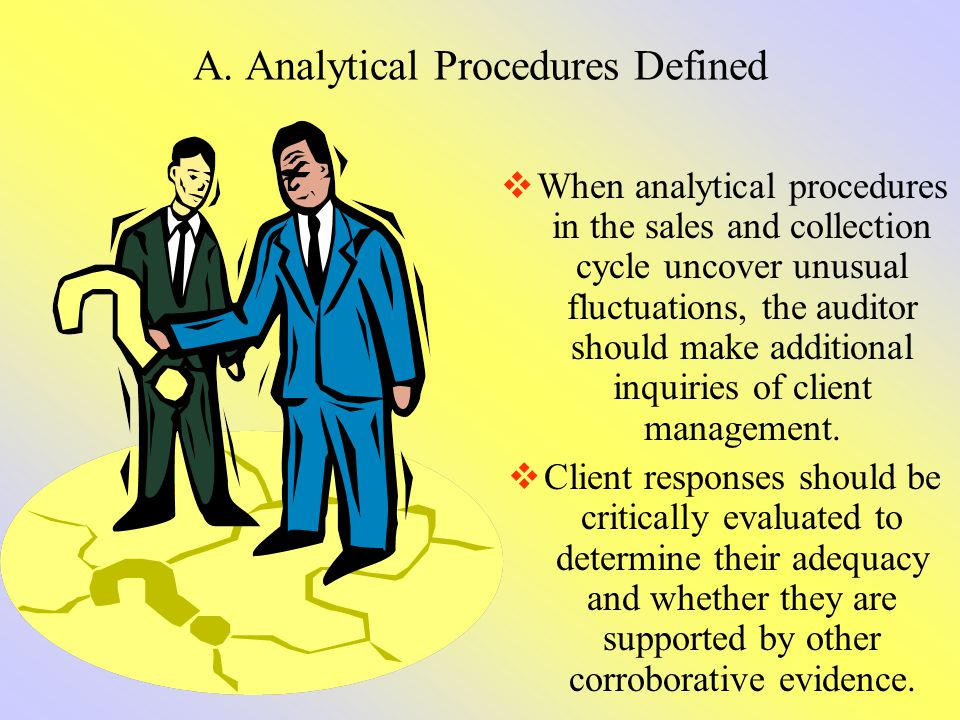 A. Analytical Procedures Defined When analytical procedures in the sales and collection cycle uncover unusual fluctuations, the auditor should make ad