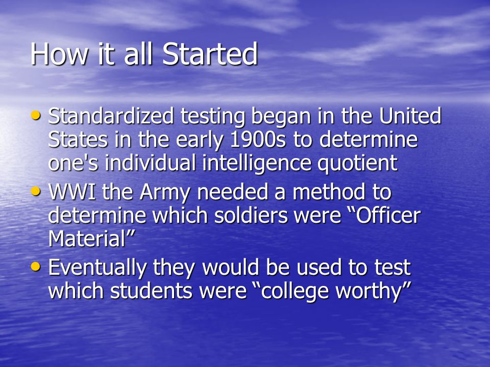 How it all Started Standardized testing began in the United States in the early 1900s to determine one s individual intelligence quotient Standardized testing began in the United States in the early 1900s to determine one s individual intelligence quotient WWI the Army needed a method to determine which soldiers were Officer Material WWI the Army needed a method to determine which soldiers were Officer Material Eventually they would be used to test which students were college worthy Eventually they would be used to test which students were college worthy