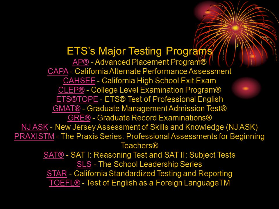 ETSs Major Testing Programs AP®AP® - Advanced Placement Program® CAPACAPA - California Alternate Performance Assessment CAHSEECAHSEE - California High School Exit Exam CLEP®CLEP® - College Level Examination Program® ETS®TOPEETS®TOPE - ETS® Test of Professional English GMAT®GMAT® - Graduate Management Admission Test® GRE®GRE® - Graduate Record Examinations® NJ ASKNJ ASK - New Jersey Assessment of Skills and Knowledge (NJ ASK) PRAXISTMPRAXISTM - The Praxis Series: Professional Assessments for Beginning Teachers® SAT®SAT® - SAT I: Reasoning Test and SAT II: Subject Tests SLSSLS - The School Leadership Series STARSTAR - California Standardized Testing and Reporting TOEFL®TOEFL® - Test of English as a Foreign LanguageTM