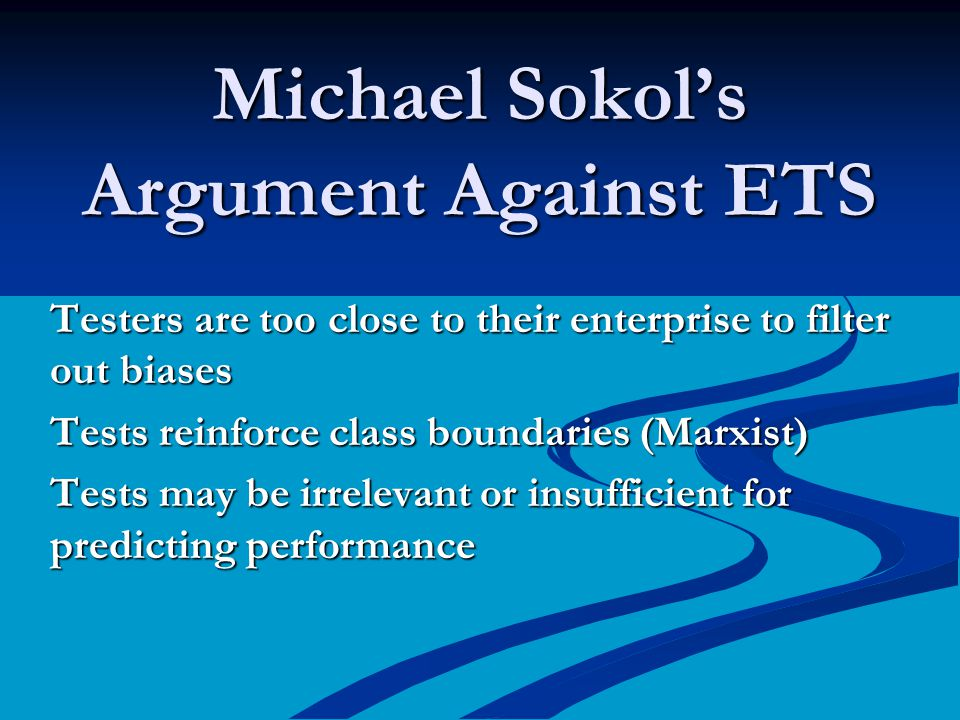 Michael Sokols Argument Against ETS Testers are too close to their enterprise to filter out biases Tests reinforce class boundaries (Marxist) Tests may be irrelevant or insufficient for predicting performance