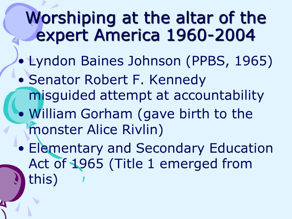 Worshiping at the altar of the expert America 1960-2004 Lyndon Baines Johnson (PPBS, 1965) Senator Robert F.
