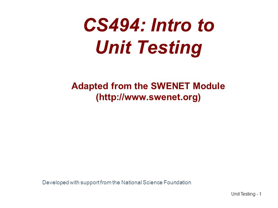 Unit Testing - 1 CS494: Intro to Unit Testing Adapted from the SWENET Module (http://www.swenet.org) Developed with support from the National Science