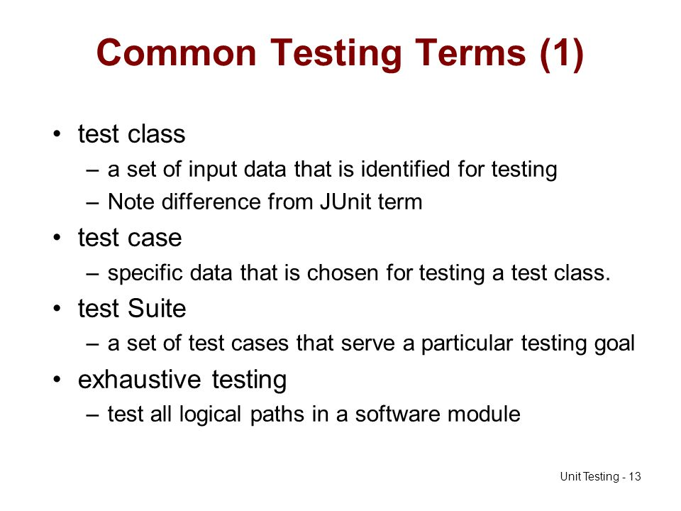 Unit Testing - 13 Common Testing Terms (1) test class –a set of input data that is identified for testing –Note difference from JUnit term test case –