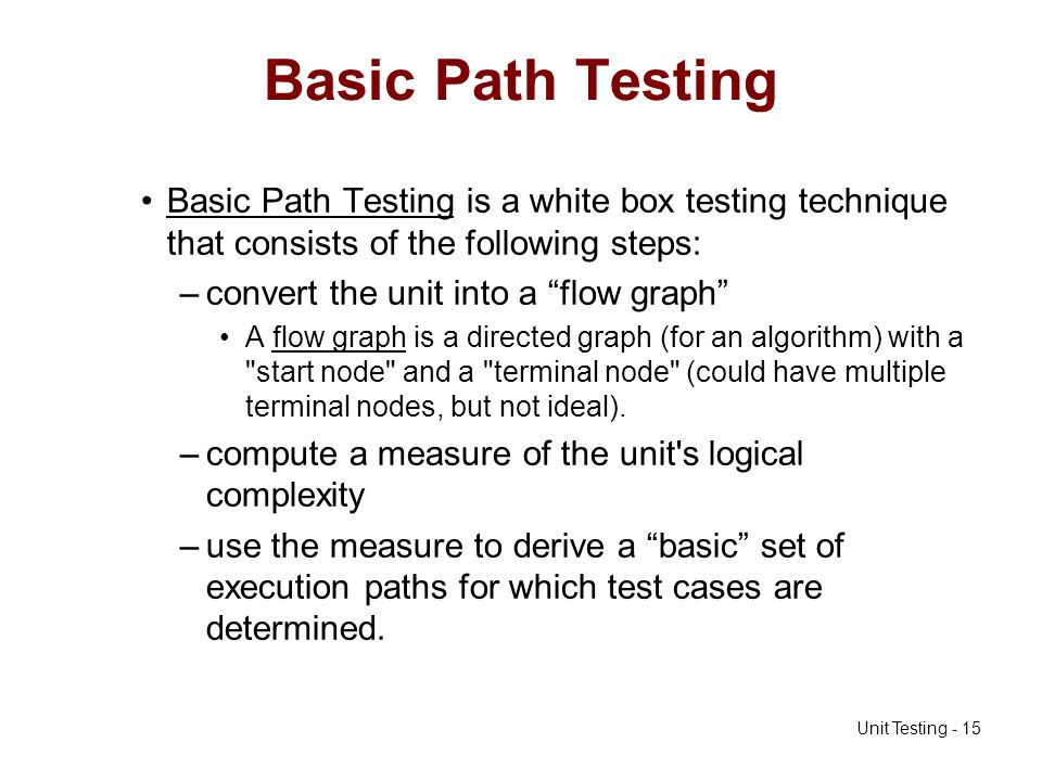 Unit Testing - 15 Basic Path Testing Basic Path Testing is a white box testing technique that consists of the following steps: –convert the unit into