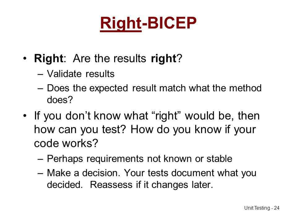 Unit Testing - 24 Right-BICEP Right: Are the results right? –Validate results –Does the expected result match what the method does? If you dont know w