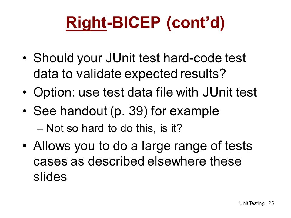 Unit Testing - 25 Right-BICEP (contd) Should your JUnit test hard-code test data to validate expected results? Option: use test data file with JUnit t