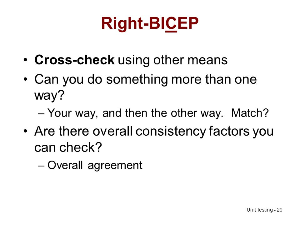Unit Testing - 29 Right-BICEP Cross-check using other means Can you do something more than one way? –Your way, and then the other way. Match? Are ther