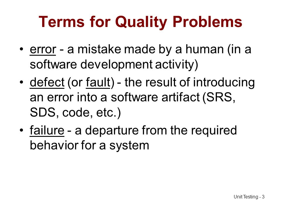 Unit Testing - 3 Terms for Quality Problems error - a mistake made by a human (in a software development activity) defect (or fault) - the result of i