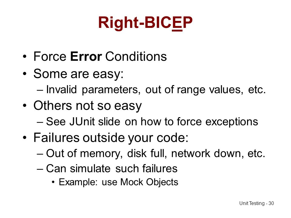 Unit Testing - 30 Right-BICEP Force Error Conditions Some are easy: –Invalid parameters, out of range values, etc. Others not so easy –See JUnit slide