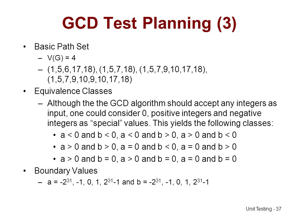 Unit Testing - 37 GCD Test Planning (3) Basic Path Set –V(G) = 4 –(1,5,6,17,18), (1,5,7,18), (1,5,7,9,10,17,18), (1,5,7,9,10,9,10,17,18) Equivalence C