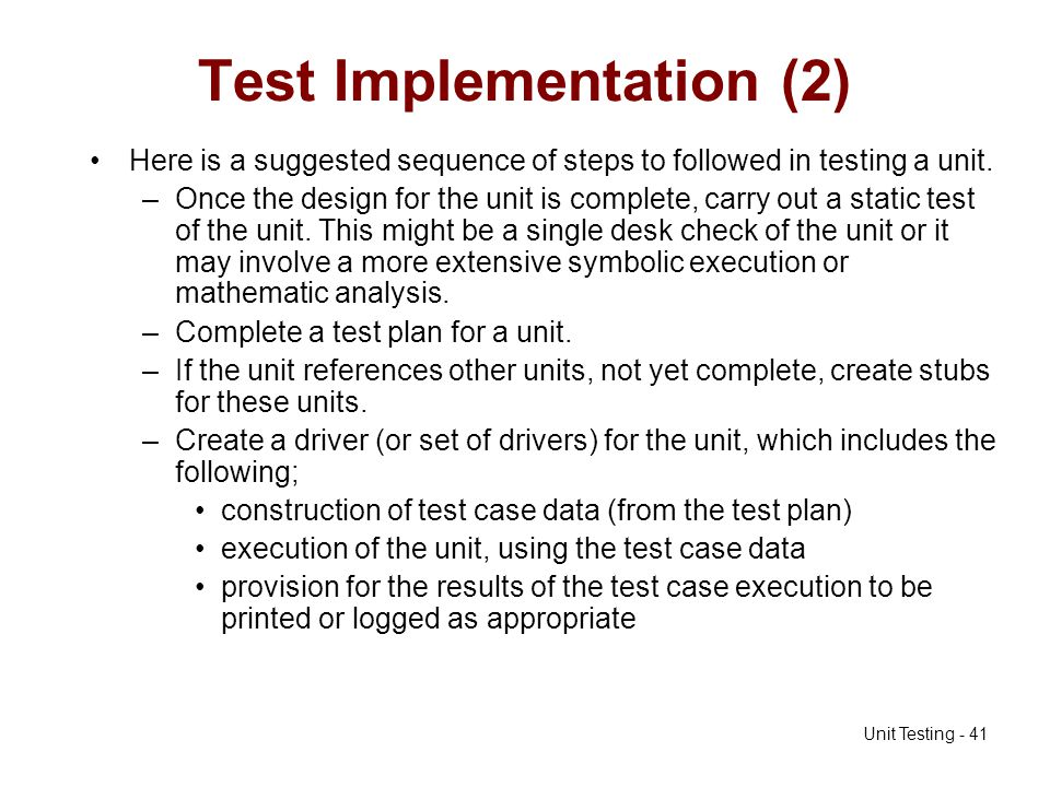 Unit Testing - 41 Test Implementation (2) Here is a suggested sequence of steps to followed in testing a unit. –Once the design for the unit is comple