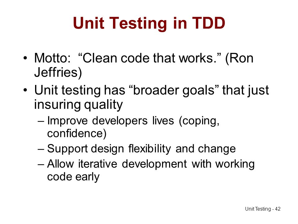 Unit Testing - 42 Unit Testing in TDD Motto: Clean code that works. (Ron Jeffries) Unit testing has broader goals that just insuring quality –Improve
