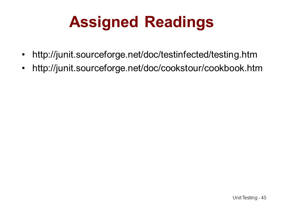 Unit Testing - 45 Assigned Readings http://junit.sourceforge.net/doc/testinfected/testing.htm http://junit.sourceforge.net/doc/cookstour/cookbook.htm