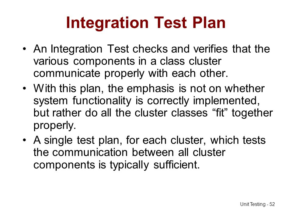 Unit Testing - 52 Integration Test Plan An Integration Test checks and verifies that the various components in a class cluster communicate properly wi